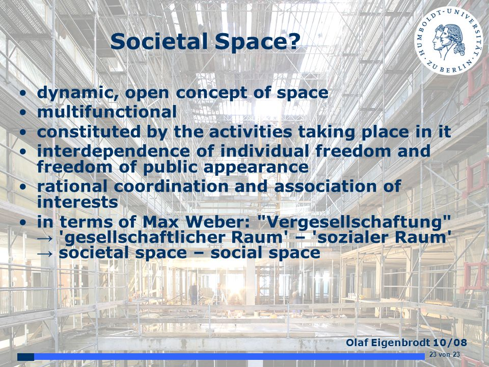 23 von 23 Olaf Eigenbrodt 10/08 Societal Space? dynamic, open concept of space multifunctional constituted by the activities taking place in it interd