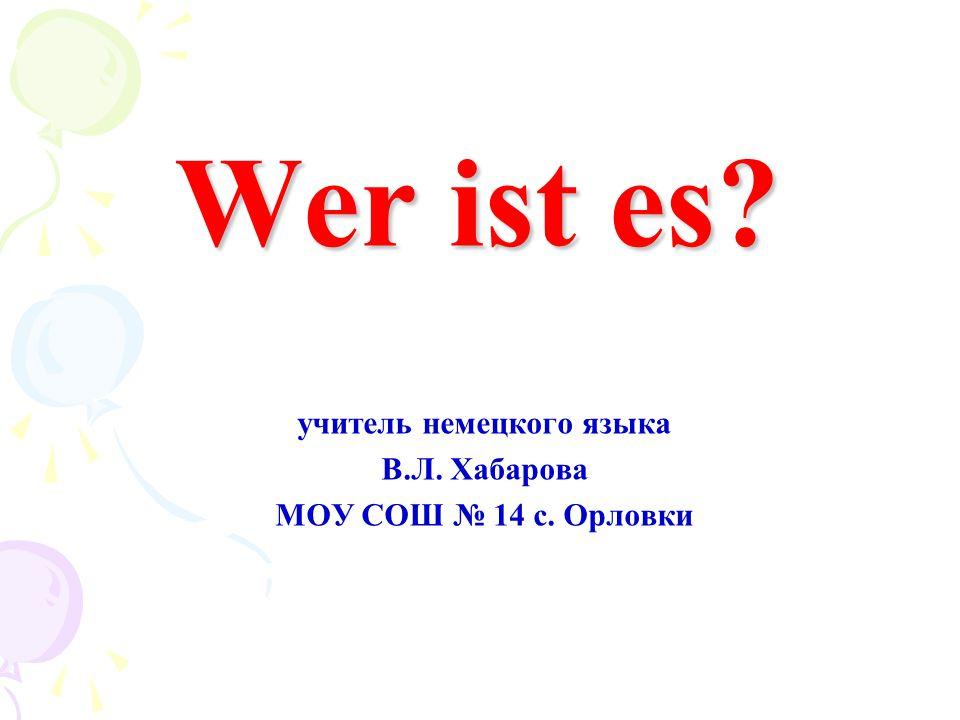 Wer ist es? учитель немецкого языка В.Л. Хабарова MOУ СОШ № 14 с. Орловки