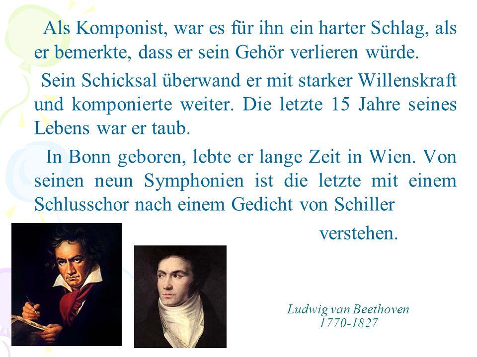 Ludwig van Beethoven 1770-1827 Als Komponist, war es für ihn ein harter Schlag, als er bemerkte, dass er sein Gehör verlieren würde. Sein Schicksal üb