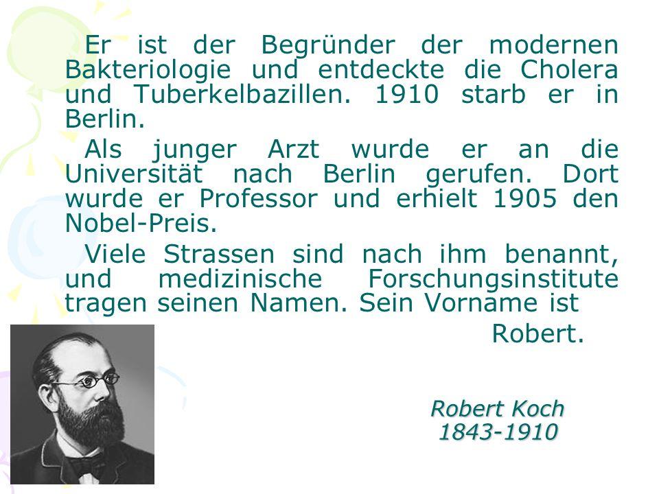 Robert Koch 1843-1910 Er ist der Begründer der modernen Bakteriologie und entdeckte die Cholera und Tuberkelbazillen. 1910 starb er in Berlin. Als jun
