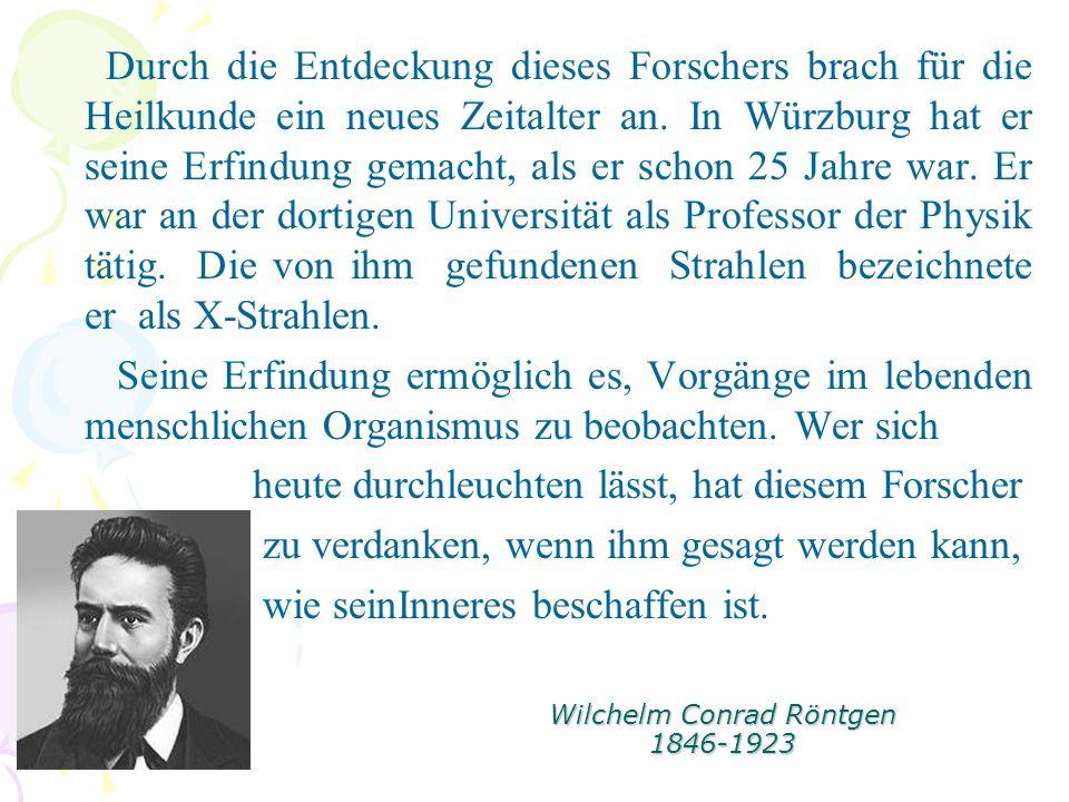 Wilchelm Conrad Röntgen 1846-1923 Durch die Entdeckung dieses Forschers brach für die Heilkunde ein neues Zeitalter an. In Würzburg hat er seine Erfin