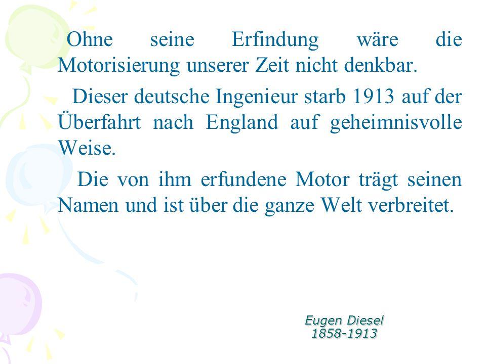 Eugen Diesel 1858-1913 Ohne seine Erfindung wäre die Motorisierung unserer Zeit nicht denkbar. Dieser deutsche Ingenieur starb 1913 auf der Überfahrt