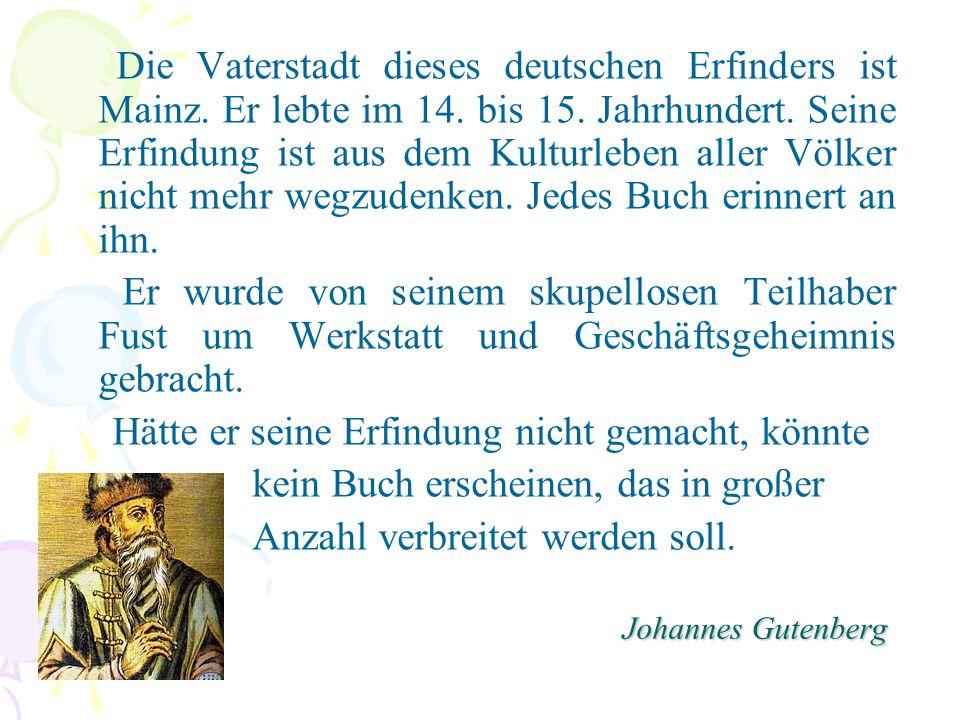 Johannes Gutenberg Die Vaterstadt dieses deutschen Erfinders ist Mainz. Er lebte im 14. bis 15. Jahrhundert. Seine Erfindung ist aus dem Kulturleben a