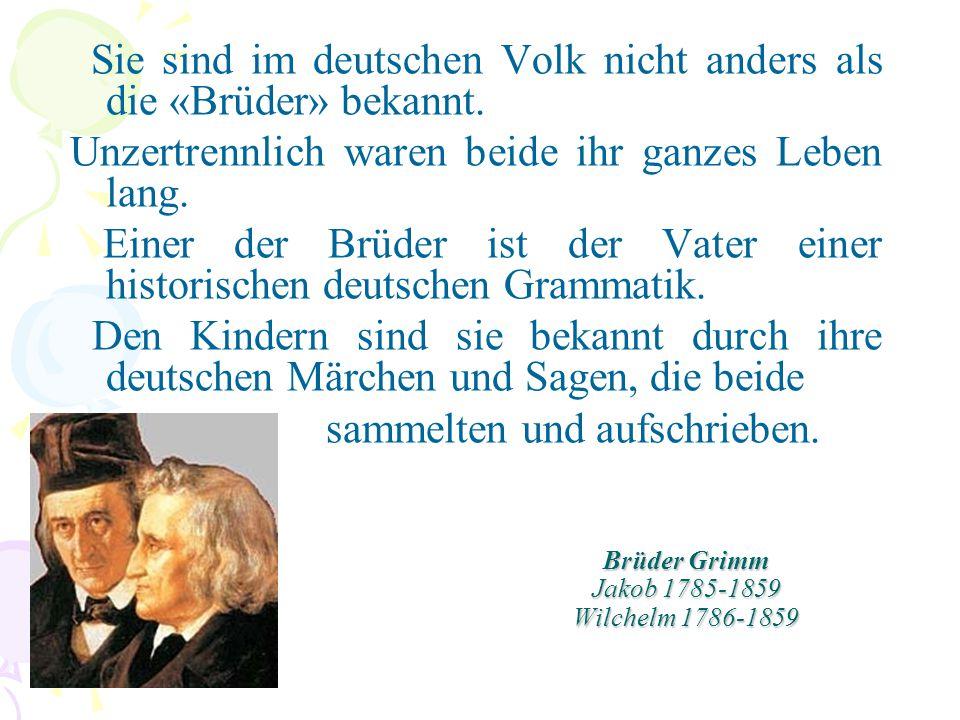 Brüder Grimm Jakob 1785-1859 Wilchelm 1786-1859 Sie sind im deutschen Volk nicht anders als die «Brüder» bekannt. Unzertrennlich waren beide ihr ganze