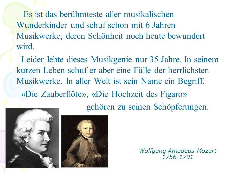 Wolfgang Amadeus Mozart 1756-1791 Es ist das berühmteste aller musikalischen Wunderkinder und schuf schon mit 6 Jahren Musikwerke, deren Schönheit noch heute bewundert wird.