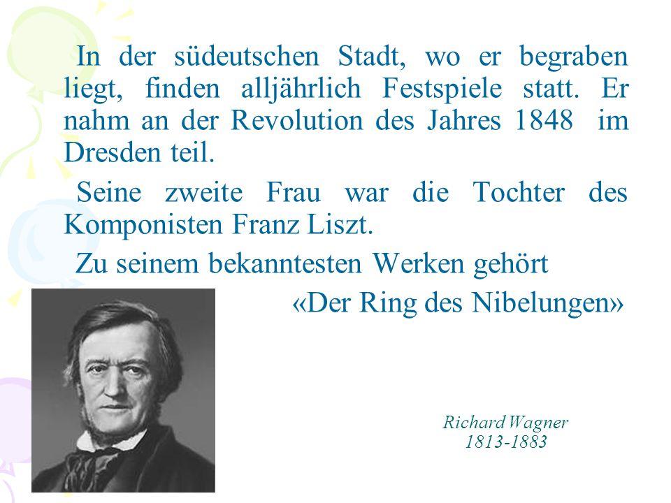 Richard Wagner 1813-1883 In der südeutschen Stadt, wo er begraben liegt, finden alljährlich Festspiele statt. Er nahm an der Revolution des Jahres 184