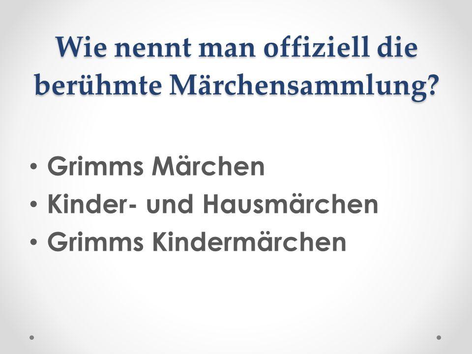 Wie nennt man offiziell die berühmte Märchensammlung? Grimms Märchen Kinder- und Hausmärchen Grimms Kindermärchen