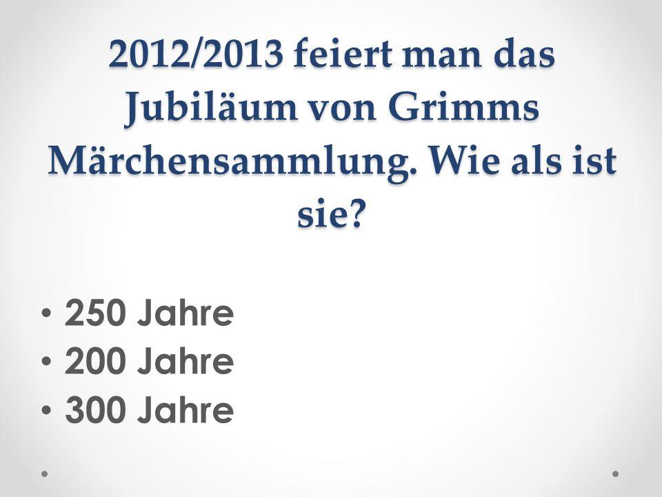 2012/2013 feiert man das Jubiläum von Grimms Märchensammlung. Wie als ist sie? 250 Jahre 200 Jahre 300 Jahre