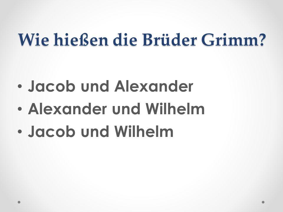 Wie hießen die Brüder Grimm? Jacob und Alexander Alexander und Wilhelm Jacob und Wilhelm