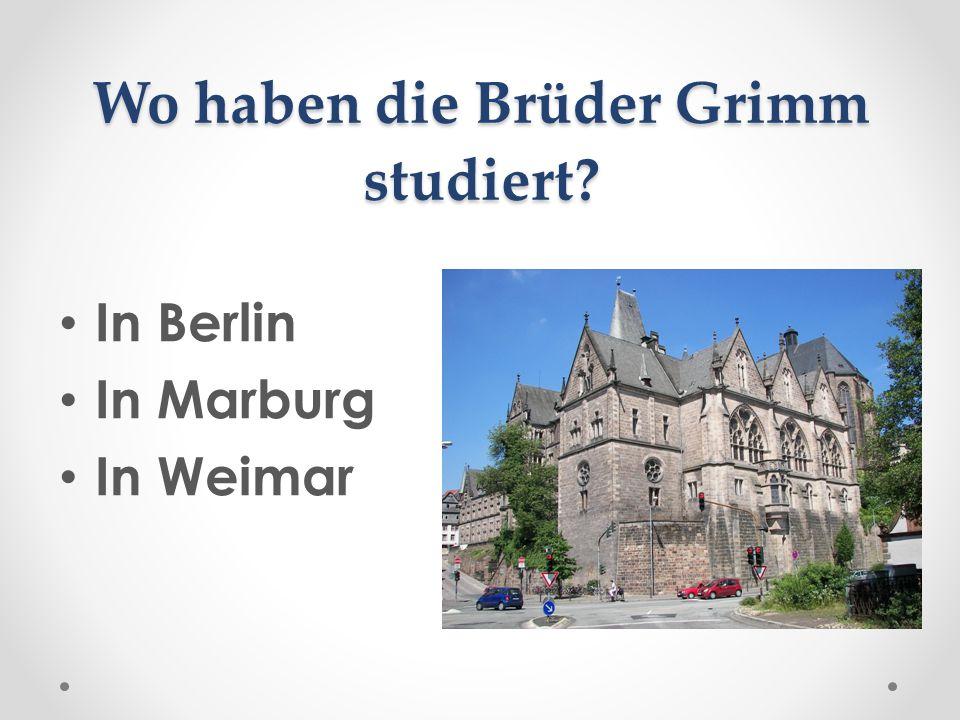 Wo haben die Brüder Grimm studiert? In Berlin In Marburg In Weimar