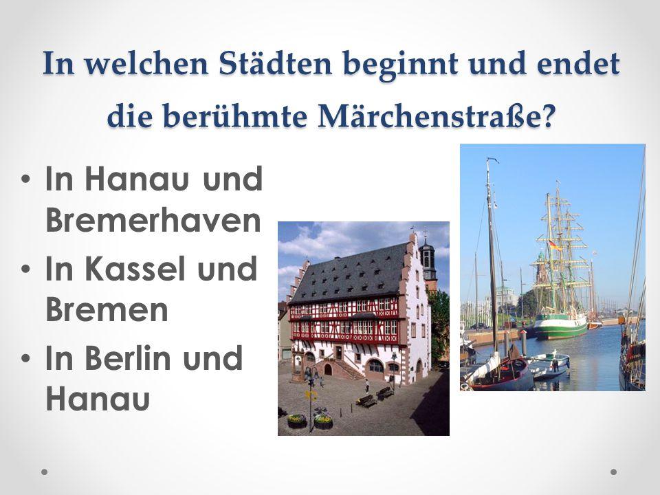 In welchen Städten beginnt und endet die berühmte Märchenstraße? In Hanau und Bremerhaven In Kassel und Bremen In Berlin und Hanau