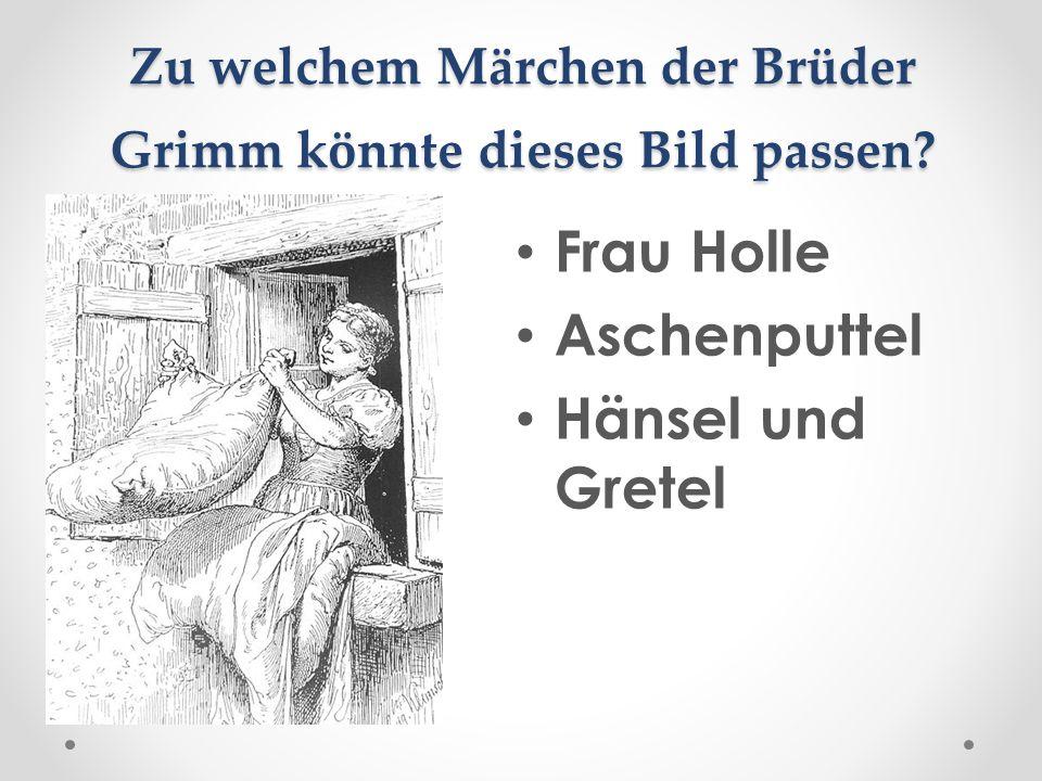 Zu welchem Märchen der Brüder Grimm könnte dieses Bild passen? Frau Holle Aschenputtel Hänsel und Gretel