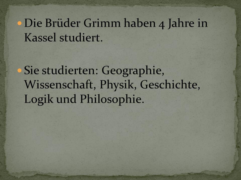 Die Brüder Grimm haben 4 Jahre in Kassel studiert. Sie studierten: Geographie, Wissenschaft, Physik, Geschichte, Logik und Philosophie.