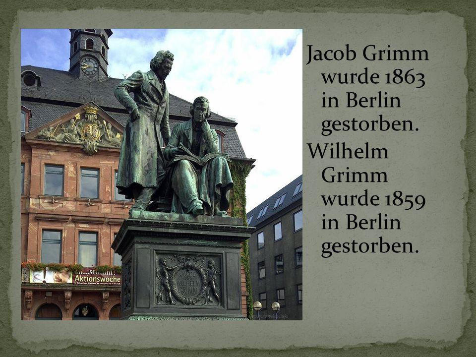 Jacob Grimm wurde 1863 in Berlin gestorben. Wilhelm Grimm wurde 1859 in Berlin gestorben.