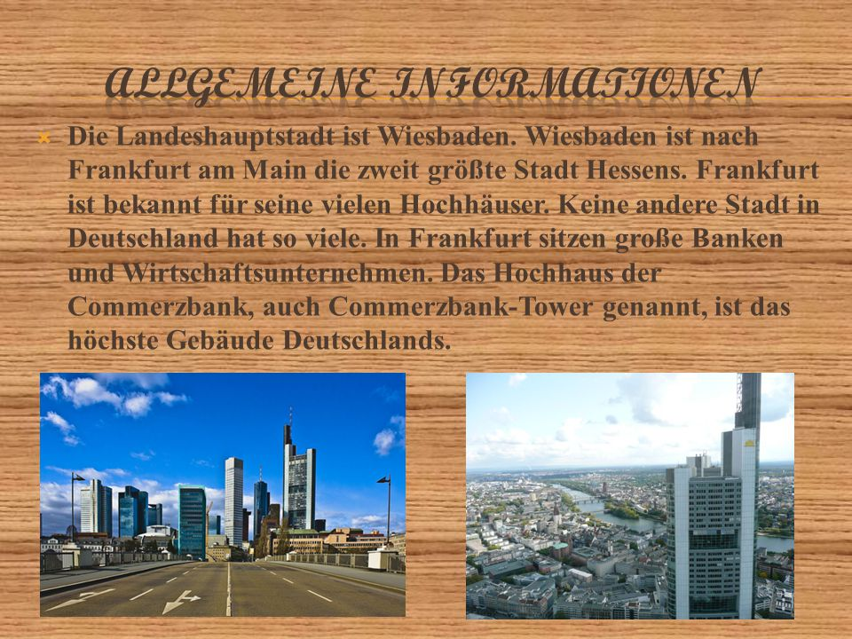  Die Landeshauptstadt ist Wiesbaden. Wiesbaden ist nach Frankfurt am Main die zweit größte Stadt Hessens. Frankfurt ist bekannt für seine vielen Hoch