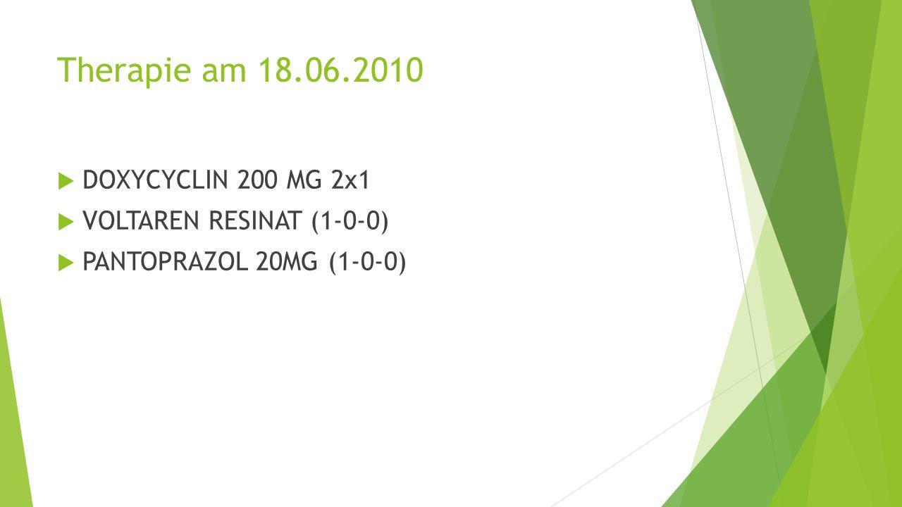 Therapie am 18.06.2010  DOXYCYCLIN 200 MG 2x1  VOLTAREN RESINAT (1-0-0)  PANTOPRAZOL 20MG (1-0-0)