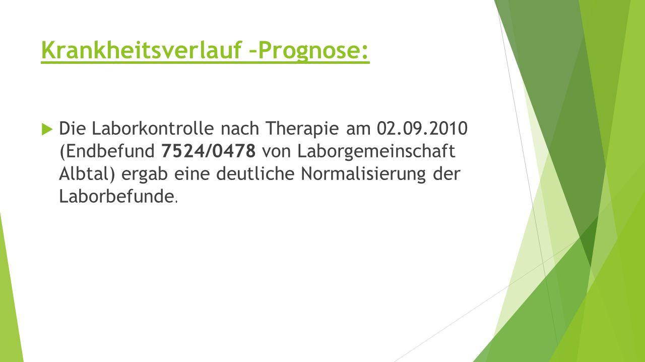 Krankheitsverlauf –Prognose:  Die Laborkontrolle nach Therapie am 02.09.2010 (Endbefund 7524/0478 von Laborgemeinschaft Albtal) ergab eine deutliche Normalisierung der Laborbefunde.