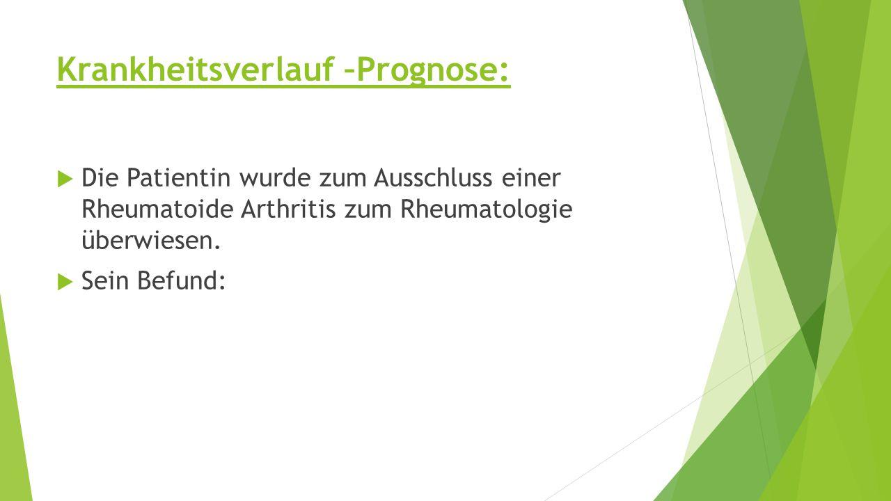 Krankheitsverlauf –Prognose:  Die Patientin wurde zum Ausschluss einer Rheumatoide Arthritis zum Rheumatologie überwiesen.