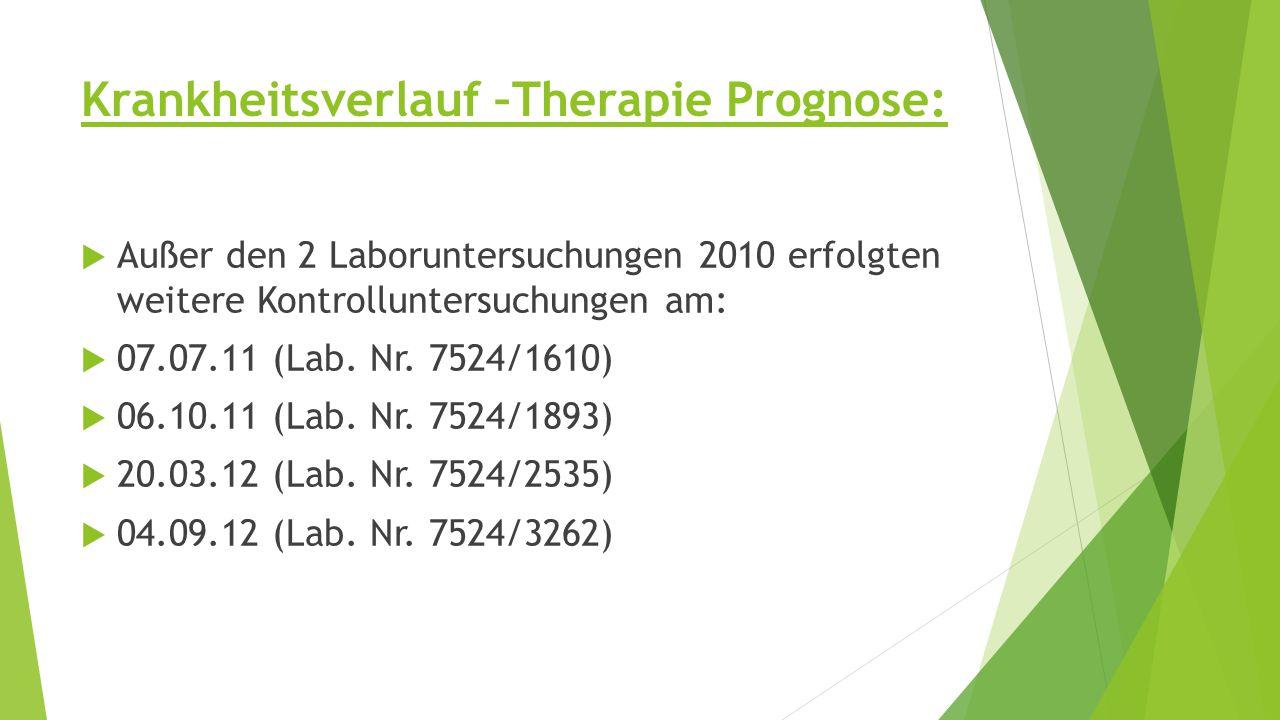 Krankheitsverlauf –Therapie Prognose:  Außer den 2 Laboruntersuchungen 2010 erfolgten weitere Kontrolluntersuchungen am:  07.07.11 (Lab.
