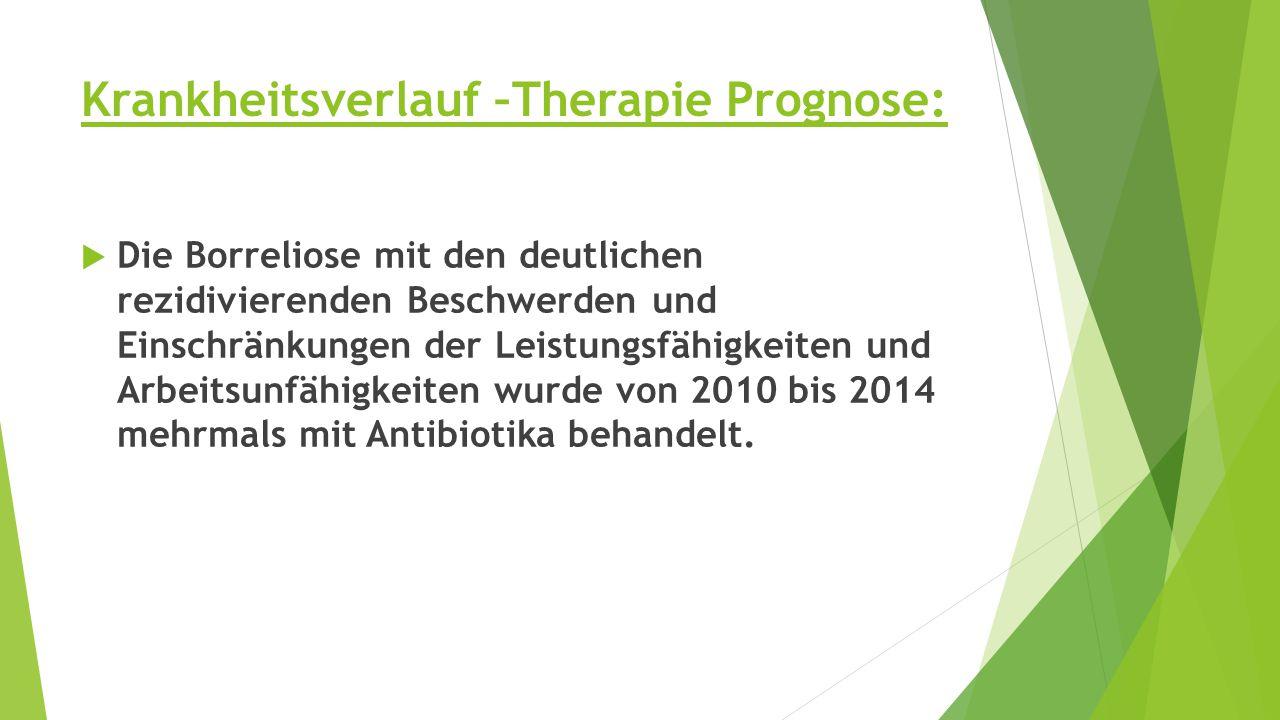 Krankheitsverlauf –Therapie Prognose:  Die Borreliose mit den deutlichen rezidivierenden Beschwerden und Einschränkungen der Leistungsfähigkeiten und Arbeitsunfähigkeiten wurde von 2010 bis 2014 mehrmals mit Antibiotika behandelt.