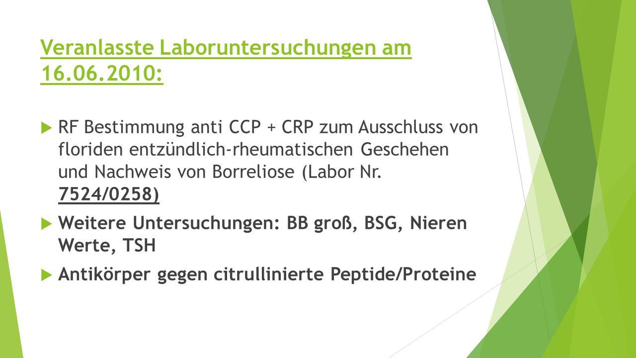 Veranlasste Laboruntersuchungen am 16.06.2010:  RF Bestimmung anti CCP + CRP zum Ausschluss von floriden entzündlich-rheumatischen Geschehen und Nachweis von Borreliose (Labor Nr.