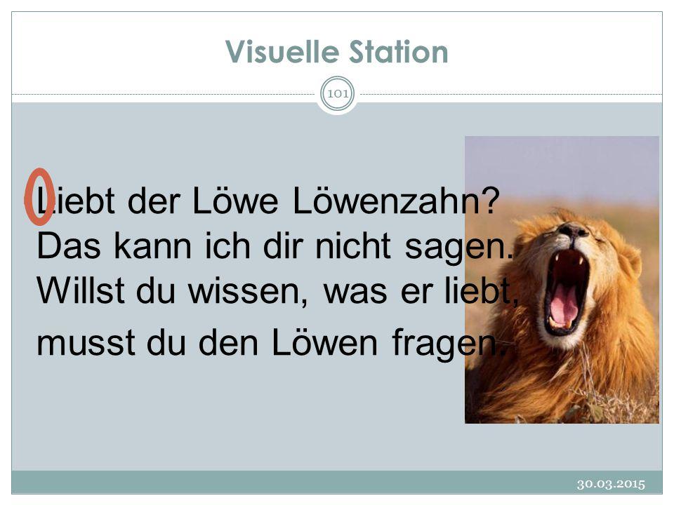 Visuelle Station 30.03.2015 101 Liebt der Löwe Löwenzahn? Das kann ich dir nicht sagen. Willst du wissen, was er liebt, musst du den Löwen fragen.