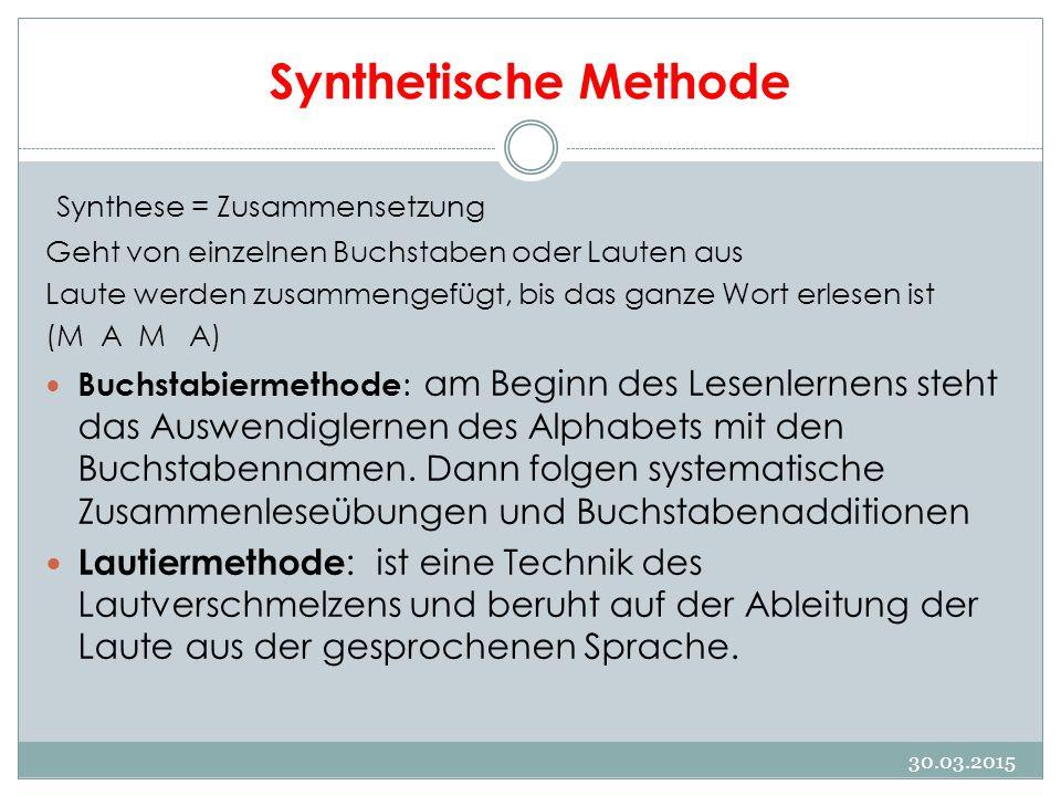 Synthetische Methode Synthese = Zusammensetzung Geht von einzelnen Buchstaben oder Lauten aus Laute werden zusammengefügt, bis das ganze Wort erlesen ist (M A M A) Buchstabiermethode : am Beginn des Lesenlernens steht das Auswendiglernen des Alphabets mit den Buchstabennamen.