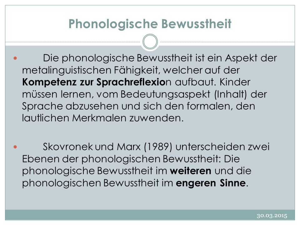 Phonologische Bewusstheit 30.03.2015 Die phonologische Bewusstheit ist ein Aspekt der metalinguistischen Fähigkeit, welcher auf der Kompetenz zur Sprachreflexio n aufbaut.
