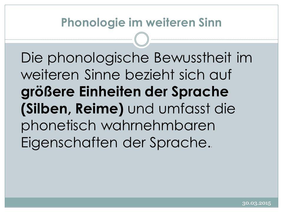 Phonologie im weiteren Sinn 30.03.2015 Die phonologische Bewusstheit im weiteren Sinne bezieht sich auf größere Einheiten der Sprache (Silben, Reime)