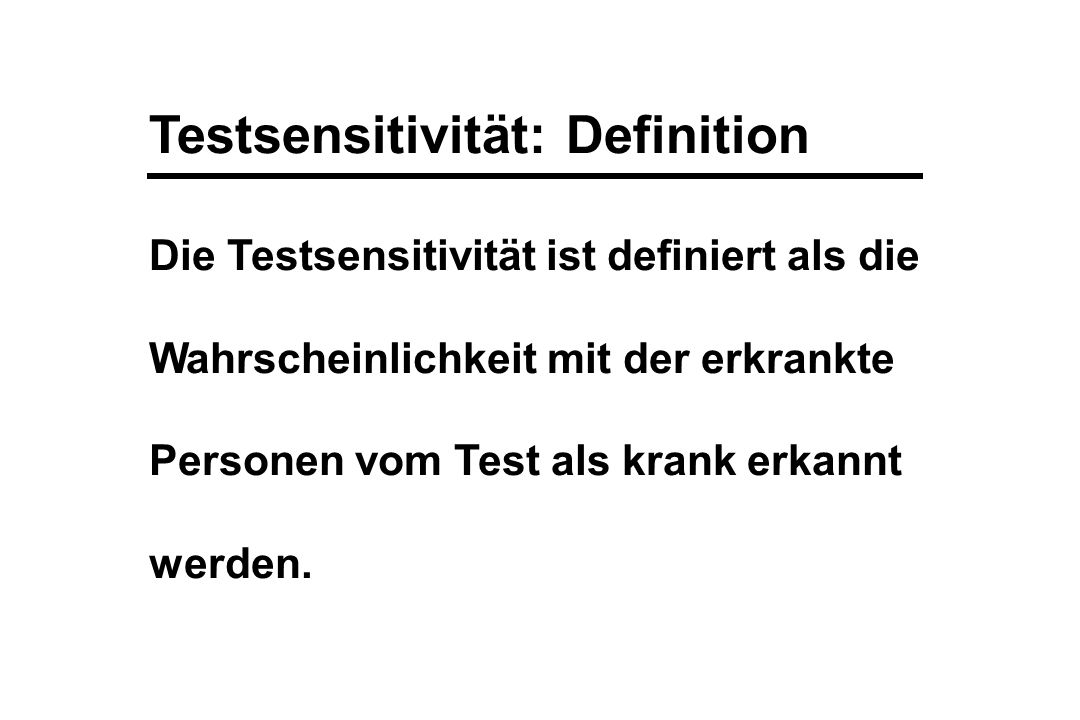 Testsensitivität: Definition Die Testsensitivität ist definiert als die Wahrscheinlichkeit mit der erkrankte Personen vom Test als krank erkannt werde