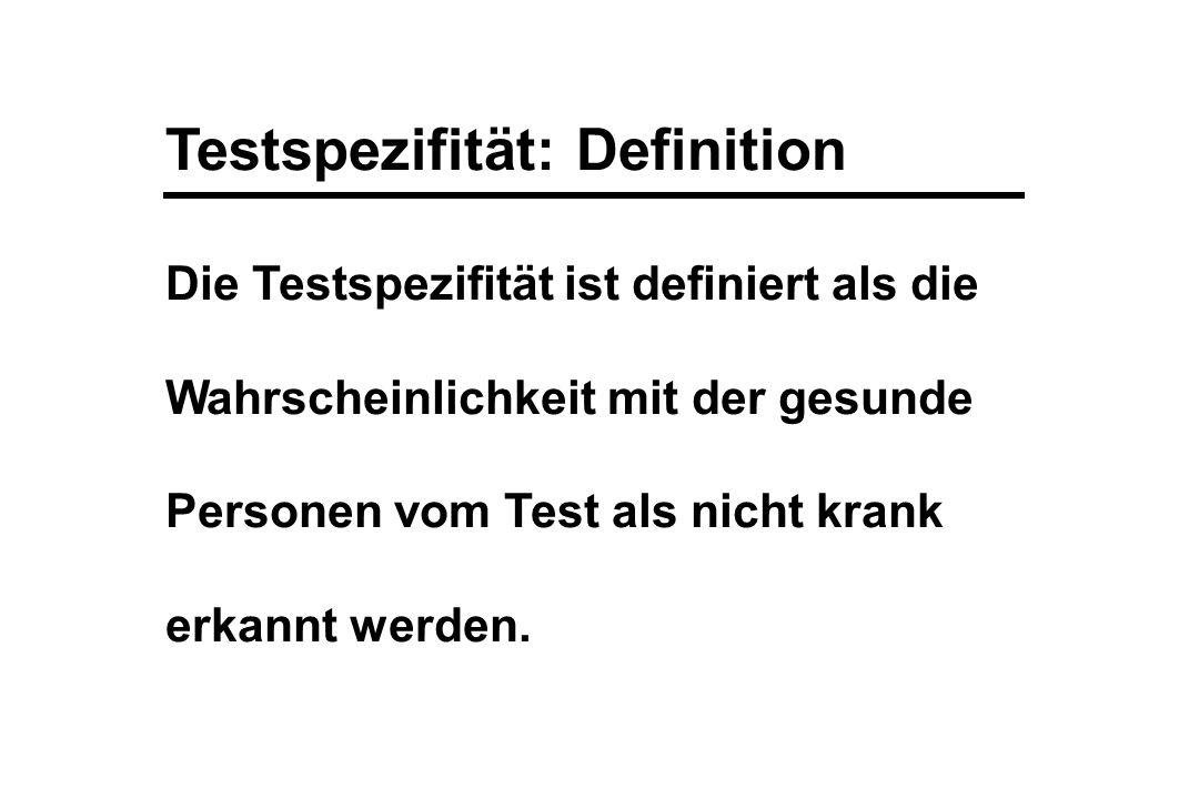 Testspezifität: Definition Die Testspezifität ist definiert als die Wahrscheinlichkeit mit der gesunde Personen vom Test als nicht krank erkannt werde