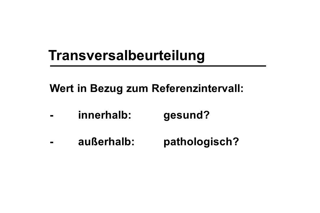 Transversalbeurteilung Wert in Bezug zum Referenzintervall: - innerhalb:gesund? - außerhalb:pathologisch?