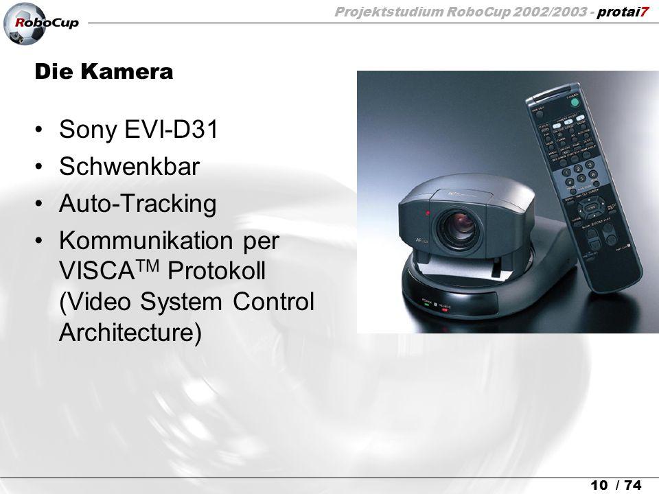 Projektstudium RoboCup 2002/2003 - protai7 10 / 74 Die Kamera Sony EVI-D31 Schwenkbar Auto-Tracking Kommunikation per VISCA TM Protokoll (Video System