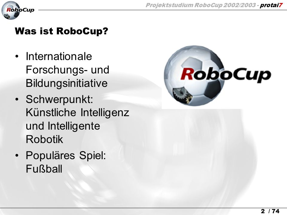 Projektstudium RoboCup 2002/2003 - protai7 2 / 74 Was ist RoboCup? Internationale Forschungs- und Bildungsinitiative Schwerpunkt: Künstliche Intellige