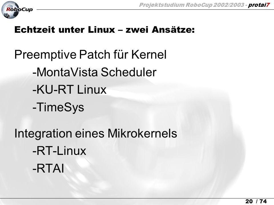 Projektstudium RoboCup 2002/2003 - protai7 20 / 74 Echtzeit unter Linux – zwei Ansätze: Preemptive Patch für Kernel -MontaVista Scheduler -KU-RT Linux