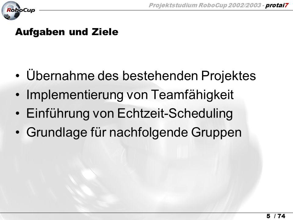 Projektstudium RoboCup 2002/2003 - protai7 5 / 74 Aufgaben und Ziele Übernahme des bestehenden Projektes Implementierung von Teamfähigkeit Einführung