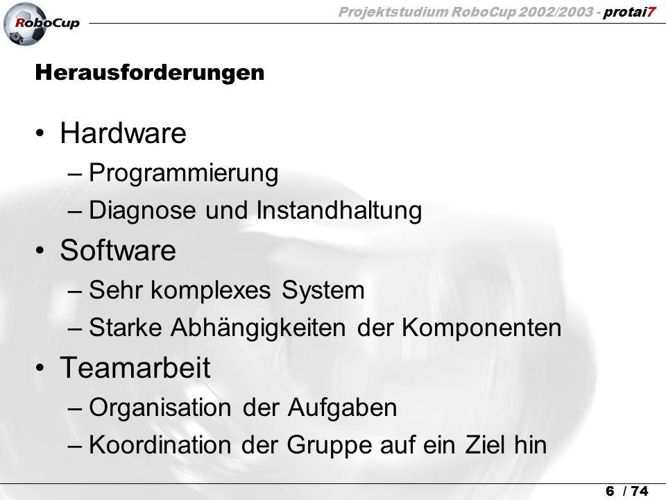 Projektstudium RoboCup 2002/2003 - protai7 6 / 74 Herausforderungen Hardware –Programmierung –Diagnose und Instandhaltung Software –Sehr komplexes Sys