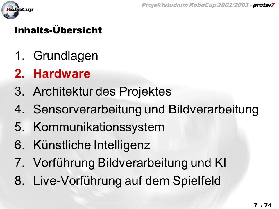 Projektstudium RoboCup 2002/2003 - protai7 7 / 74 Inhalts-Übersicht 1.Grundlagen 2.Hardware 3.Architektur des Projektes 4.Sensorverarbeitung und Bildv