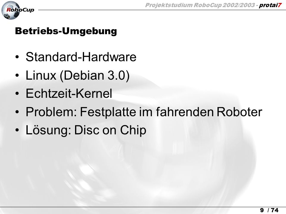 Projektstudium RoboCup 2002/2003 - protai7 9 / 74 Betriebs-Umgebung Standard-Hardware Linux (Debian 3.0) Echtzeit-Kernel Problem: Festplatte im fahren