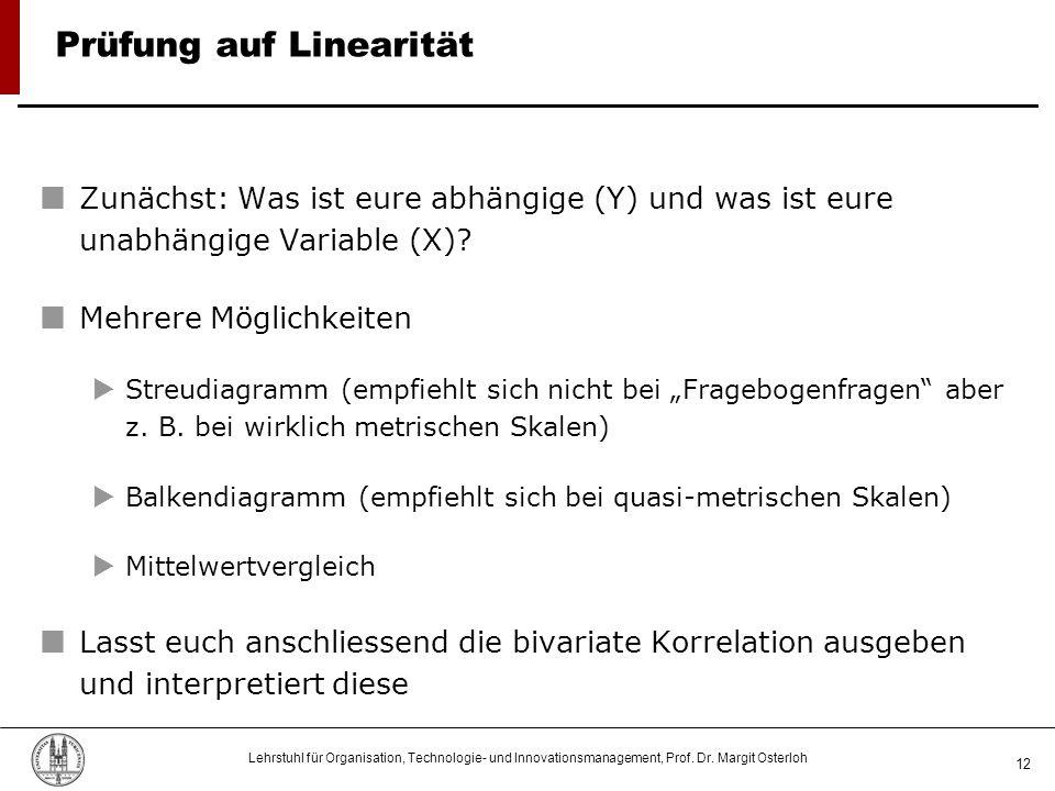 Lehrstuhl für Organisation, Technologie- und Innovationsmanagement, Prof. Dr. Margit Osterloh 12 Prüfung auf Linearität Zunächst: Was ist eure abhängi