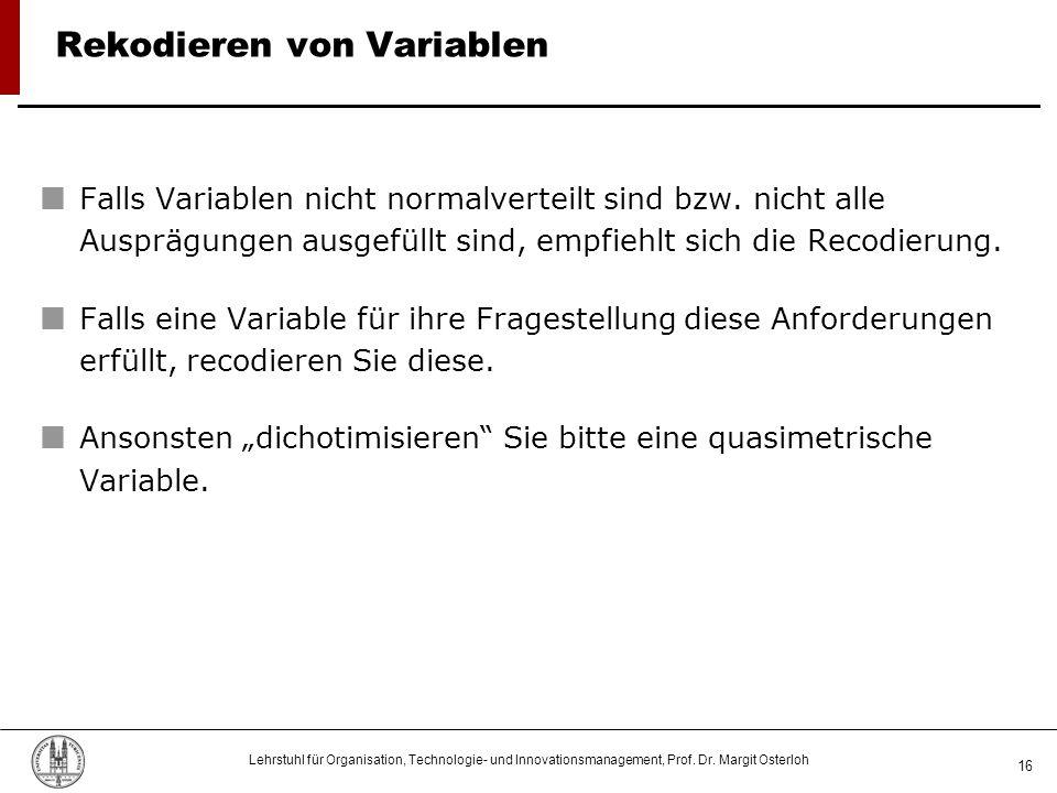 Lehrstuhl für Organisation, Technologie- und Innovationsmanagement, Prof. Dr. Margit Osterloh 16 Rekodieren von Variablen Falls Variablen nicht normal