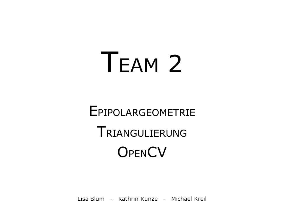 T EAM 2 E PIPOLARGEOMETRIE T RIANGULIERUNG O PEN CV Lisa Blum - Kathrin Kunze - Michael Kreil