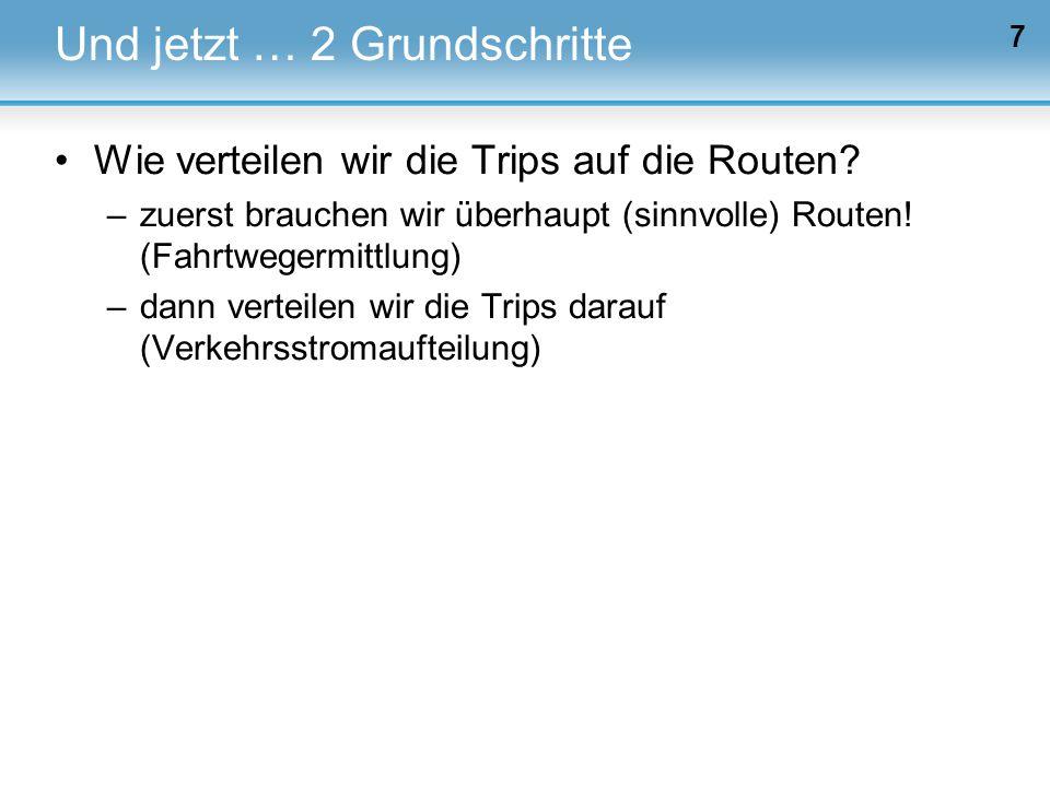 7 Und jetzt … 2 Grundschritte Wie verteilen wir die Trips auf die Routen? –zuerst brauchen wir überhaupt (sinnvolle) Routen! (Fahrtwegermittlung) –dan