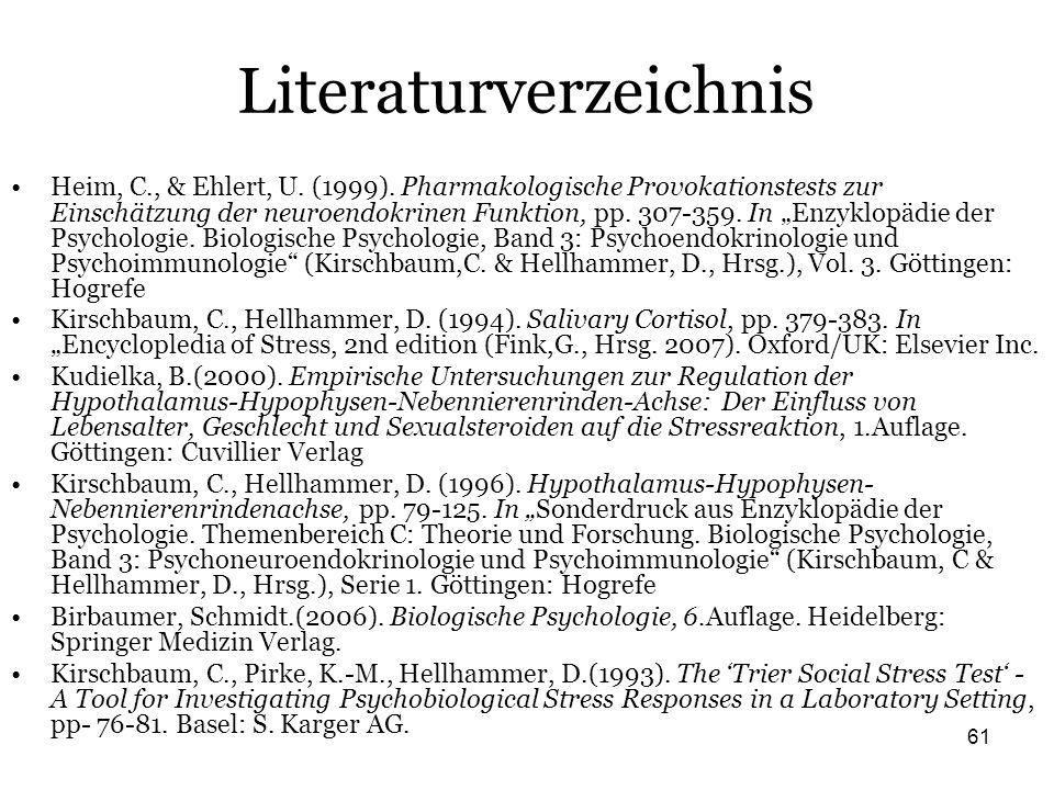 61 Literaturverzeichnis Heim, C., & Ehlert, U. (1999). Pharmakologische Provokationstests zur Einschätzung der neuroendokrinen Funktion, pp. 307-359.
