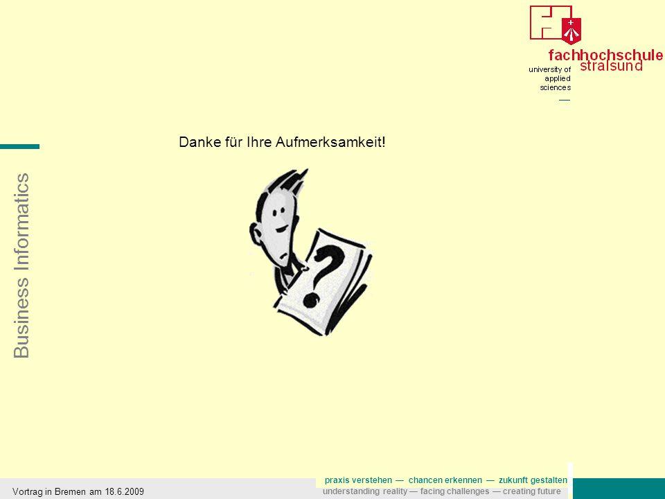 Business Informatics praxis verstehen — chancen erkennen — zukunft gestalten understanding reality — facing challenges — creating future Vortrag in Bremen am 18.6.2009 Danke für Ihre Aufmerksamkeit!