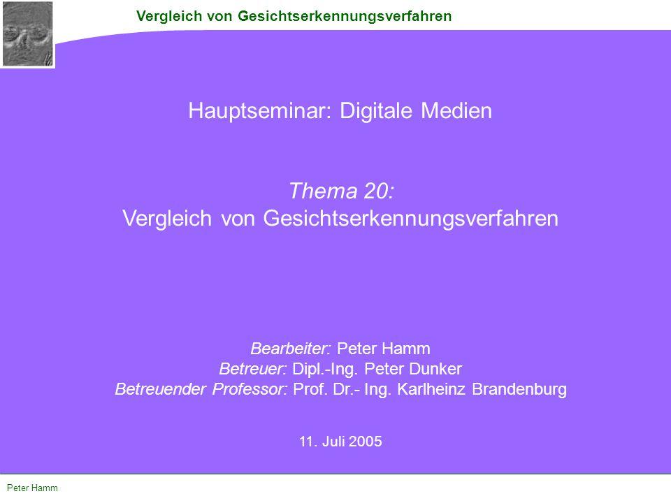 Vergleich von Gesichtserkennungsverfahren Peter Hamm Hauptseminar: Digitale Medien Thema 20: Vergleich von Gesichtserkennungsverfahren Bearbeiter: Pet