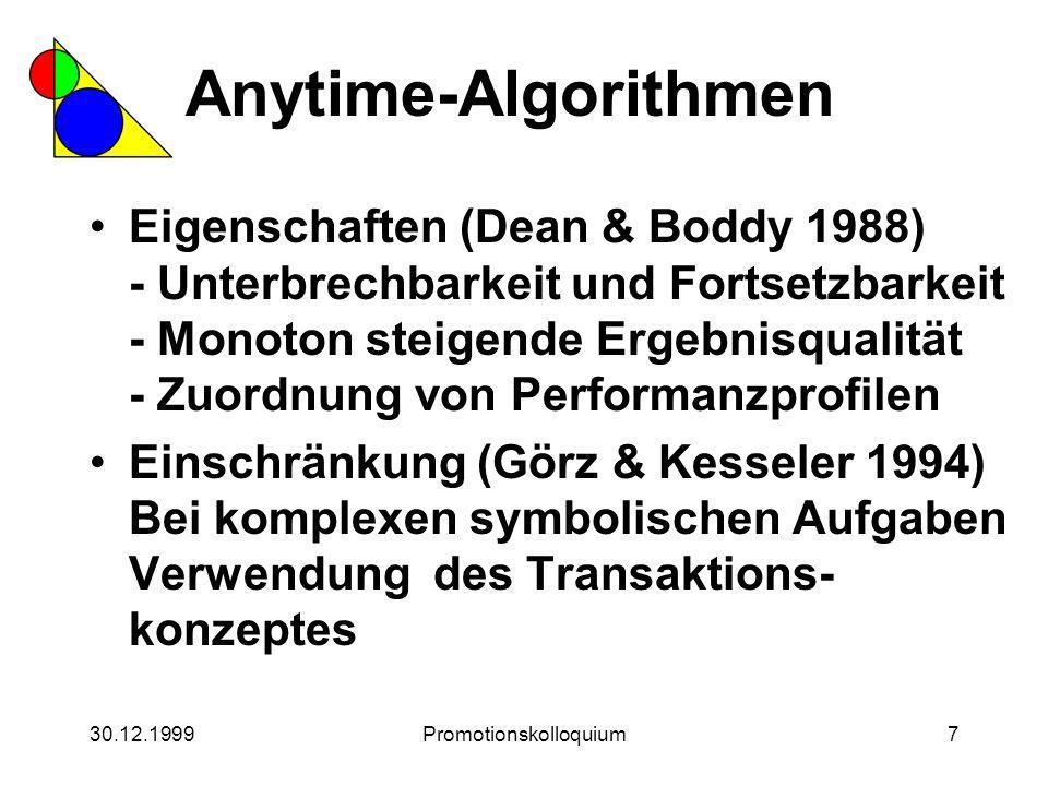30.12.1999Promotionskolloquium7 Anytime-Algorithmen Eigenschaften (Dean & Boddy 1988) - Unterbrechbarkeit und Fortsetzbarkeit - Monoton steigende Erge