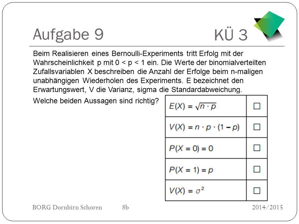 KÜ 3 BORG Dornbirn Schoren 8b2014/2015 Aufgabe 9 Beim Realisieren eines Bernoulli-Experiments tritt Erfolg mit der Wahrscheinlichkeit p mit 0 < p < 1