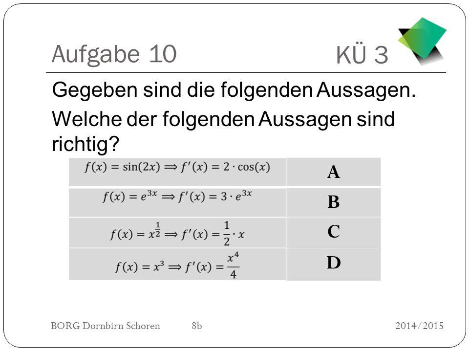 KÜ 3 BORG Dornbirn Schoren 8b2014/2015 Aufgabe 10 Gegeben sind die folgenden Aussagen. Welche der folgenden Aussagen sind richtig? A B C D