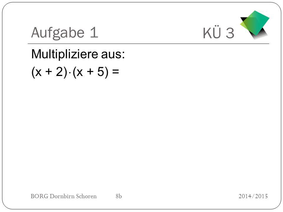 KÜ 3 BORG Dornbirn Schoren 8b2014/2015 Aufgabe 1 Multipliziere aus: (x + 2)  (x + 5) =